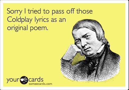 Sorry I tried to pass off those Coldplay lyrics as an original poem.