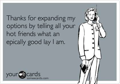 Thanks for expanding myoptions by telling all yourhot friends what anepically good lay I am.