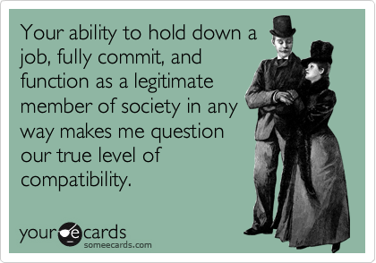 Your ability to hold down a job, fully commit, and function as a legitimate member of society in any way makes me question our true level of compatibility.