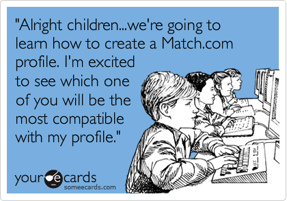 """Alright children...we're going to learn how to create a Match.com profile. I'm excited to see which one of you will be the most compatible with my profile."""
