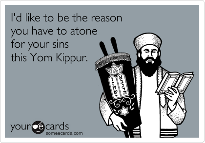 I'd like to be the reason you have to atone for your sins this Yom Kippur.
