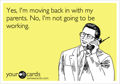Yes, I'm moving back in with my parents. No, I'm not going to be working.