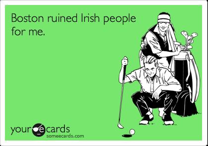 Boston ruined Irish peoplefor me.