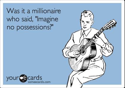 "Was it a millionaire  who said, ""Imagine  no possessions?"""