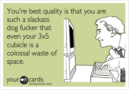 You're best quality is that you are such a slackass dog fucker thateven your 3x5 cubicle is acolossal waste of space.