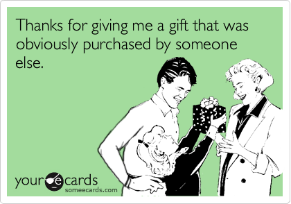 Thanks for giving me a gift that was obviously purchased by someone else.