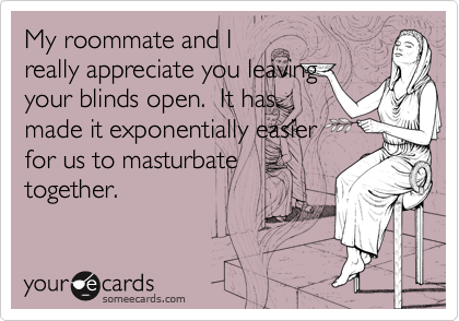 My roommate and I really appreciate you leaving your blinds open.  It has made it exponentially easier for us to masturbate together.