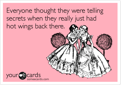 Everyone thought they were telling secrets when they really just had hot wings back there.