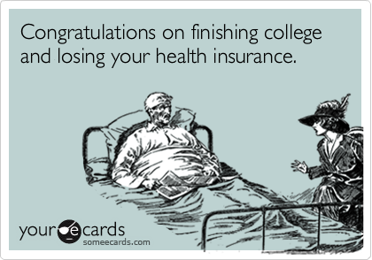 Congratulations on finishing college and losing your health insurance.