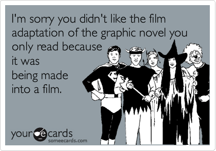 I'm sorry you didn't like the film adaptation of the graphic novel you only read because