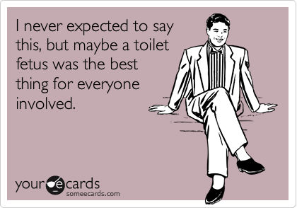 I never expected to saythis, but maybe a toiletfetus was the bestthing for everyoneinvolved.