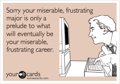 Sorry your miserable, frustrating major is only a
