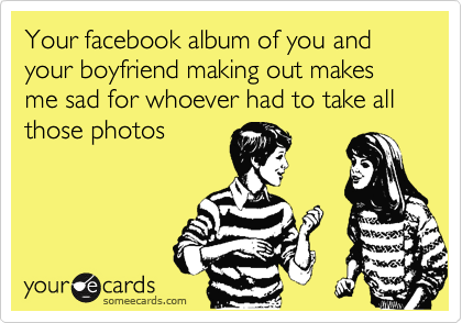 Your facebook album of you and your boyfriend making out makes me sad for whoever had to take all those photos