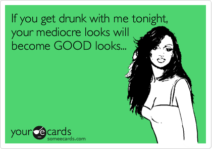 If you get drunk with me tonight, your mediocre looks willbecome GOOD looks...