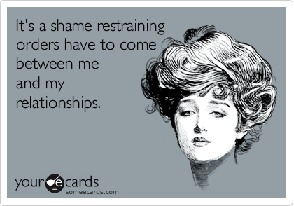 It's a shame restraining  orders have to come  between me and my  relationships.