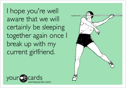 I hope you're well aware that we will certainly be sleeping together again once I break up with my current girlfriend.