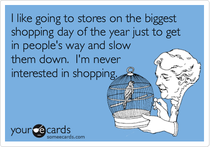 I like going to stores on the biggest shopping day of the year just to get in people's way and slowthem down.  I'm neverinterested in shopping.