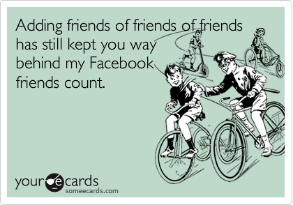 Adding friends of friends of friends has still kept you waybehind my Facebookfriends count.