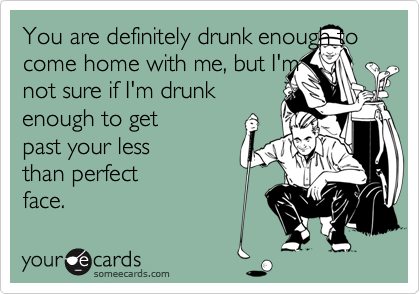 You are definitely drunk enough to come home with me, but I'mnot sure if I'm drunkenough to getpast your lessthan perfectface.