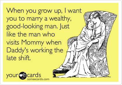 When you grow up, I wantyou to marry a wealthy,good-looking man. Justlike the man whovisits Mommy whenDaddy's working thelate shift.