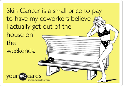 Skin Cancer is a small price to pay to have my coworkers believe