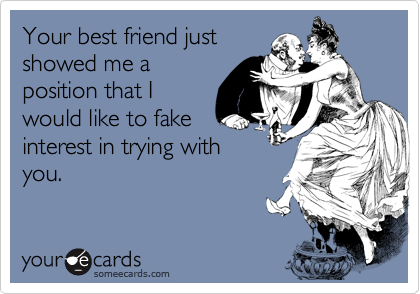 Your best friend justshowed me aposition that Iwould like to fakeinterest in trying withyou.
