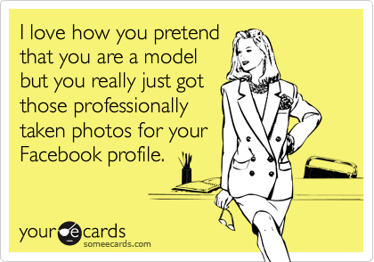 I love how you pretendthat you are a modelbut you really just gotthose professionallytaken photos for yourFacebook profile.