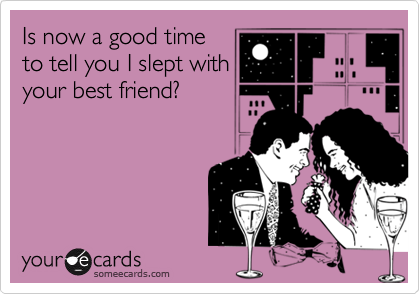 Is now a good timeto tell you I slept withyour best friend?