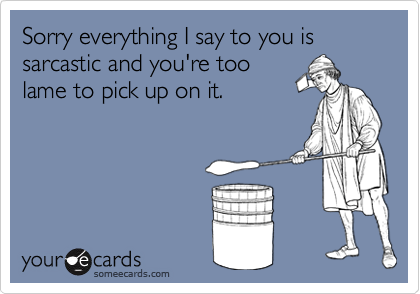 Sorry everything I say to you is sarcastic and you're too 