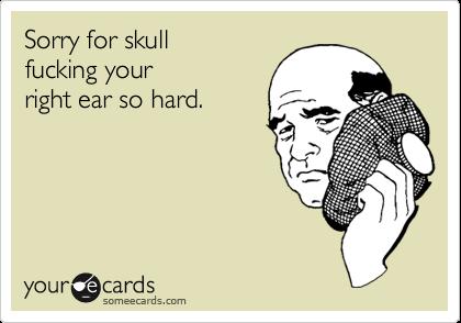 Sorry for skull  fucking your right ear so hard.