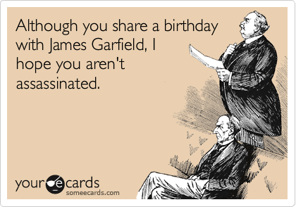 Although You Share A Birthday With James Garfield I Hope Arent Assassinated