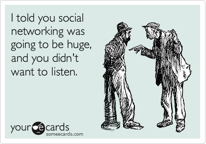 I told you social networking was going to be huge, and you didn't want to listen.