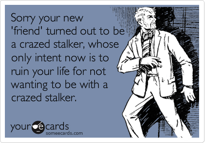 Sorry your new 'friend' turned out to bea crazed stalker, whoseonly intent now is toruin your life for notwanting to be with a crazed stalker.