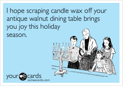 I hope scraping candle wax off your antique walnut dining table brings you joy this holiday