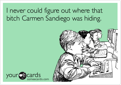I never could figure out where that bitch Carmen Sandiego was hiding.