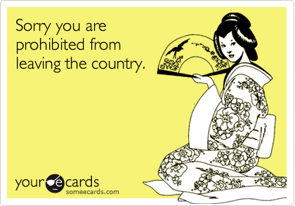 Sorry you areprohibited from leaving the country.