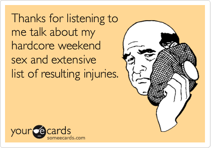Thanks for listening tome talk about myhardcore weekendsex and extensivelist of resulting injuries.