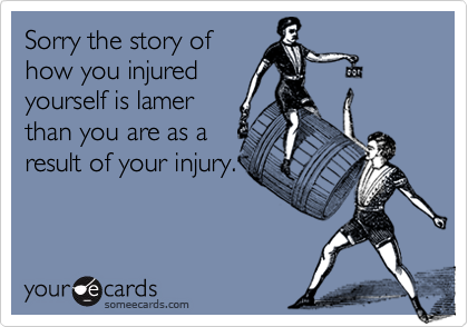 Sorry the story ofhow you injuredyourself is lamerthan you are as aresult of your injury.