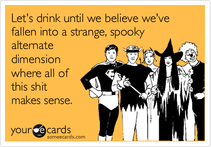 Let's drink until we believe we've fallen into a strange, spooky