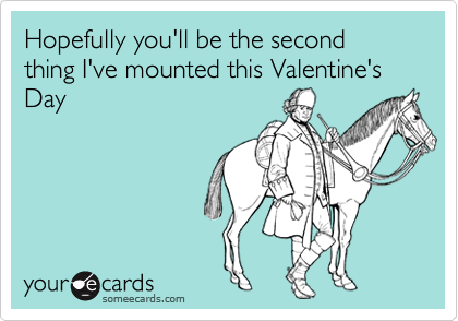 Hopefully you'll be the second thing I've mounted this Valentine's Day