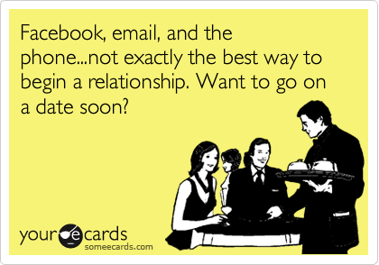 Facebook, email, and the phone...not exactly the best way to begin a relationship. Want to go on a date soon?