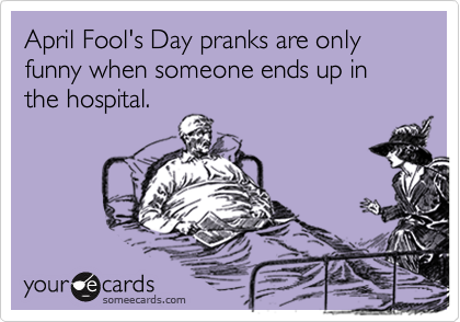 April Fool's Day pranks are only funny when someone ends up in the hospital.