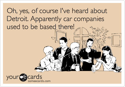 Oh, yes, of course I've heard about Detroit. Apparently car companies used to be based there!