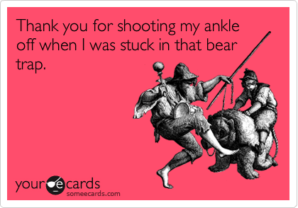 Thank you for shooting my ankle off when I was stuck in that bear