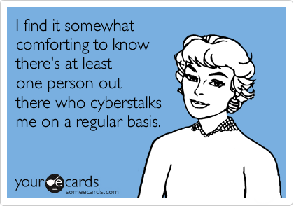 I find it somewhat comforting to know there's at least one person out there who cyberstalks me on a regular basis.