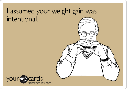 I assumed your weight gain was intentional.