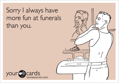 Sorry I always have more fun at funerals than you.