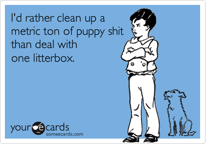 I'd rather clean up ametric ton of puppy shitthan deal withone litterbox.
