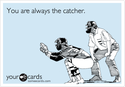 You are always the catcher.