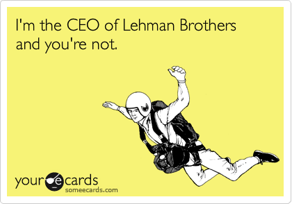 I'm the CEO of Lehman Brothers and you're not.